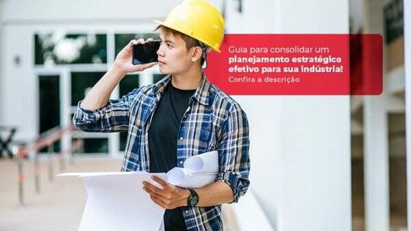 Guia Para Consolidar Um Planejamento Estrategico Efetivo Para Sua Industria Post (1) - Quero montar uma empresa