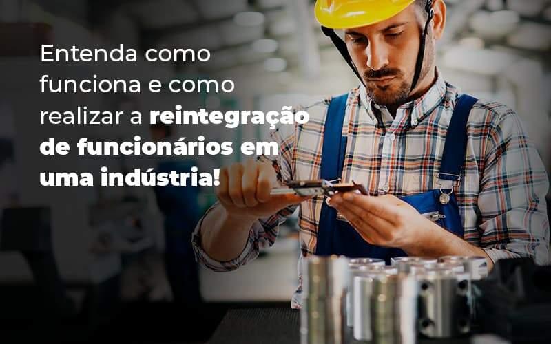 Entenda Como Funciona E Como Realizar A Reintegracao De Funcionarios Em Uma Industria Blog (1) - Quero montar uma empresa
